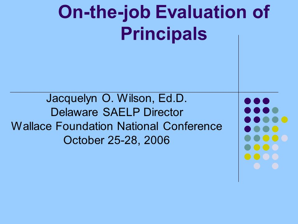 On-the-job Evaluation of Principals Jacquelyn O. Wilson, Ed.D.