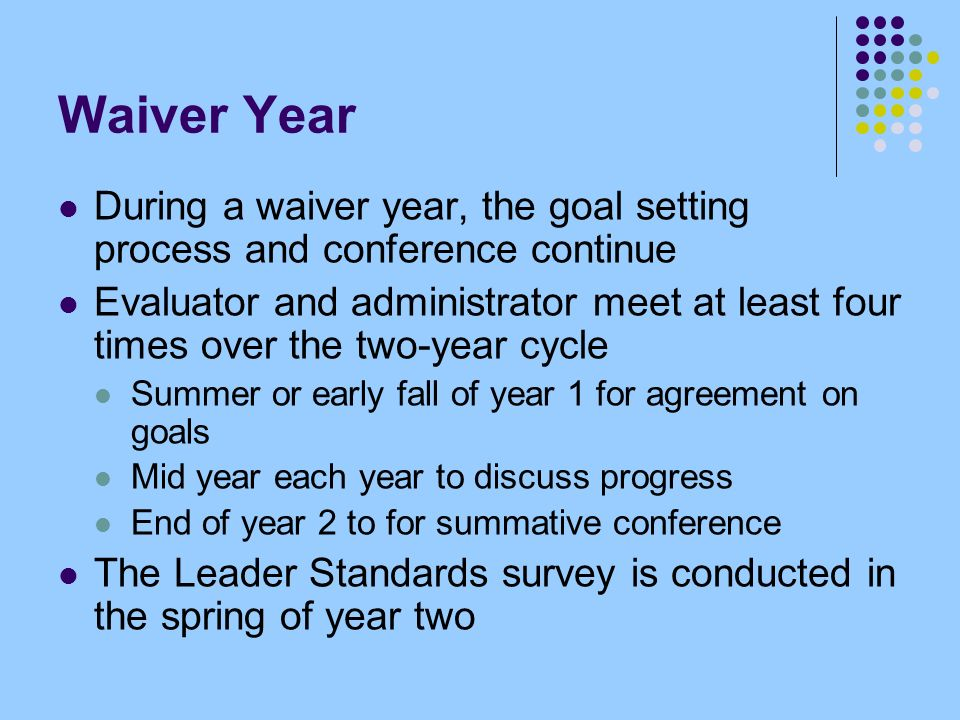 Waiver Year During a waiver year, the goal setting process and conference continue Evaluator and administrator meet at least four times over the two-year cycle Summer or early fall of year 1 for agreement on goals Mid year each year to discuss progress End of year 2 to for summative conference The Leader Standards survey is conducted in the spring of year two