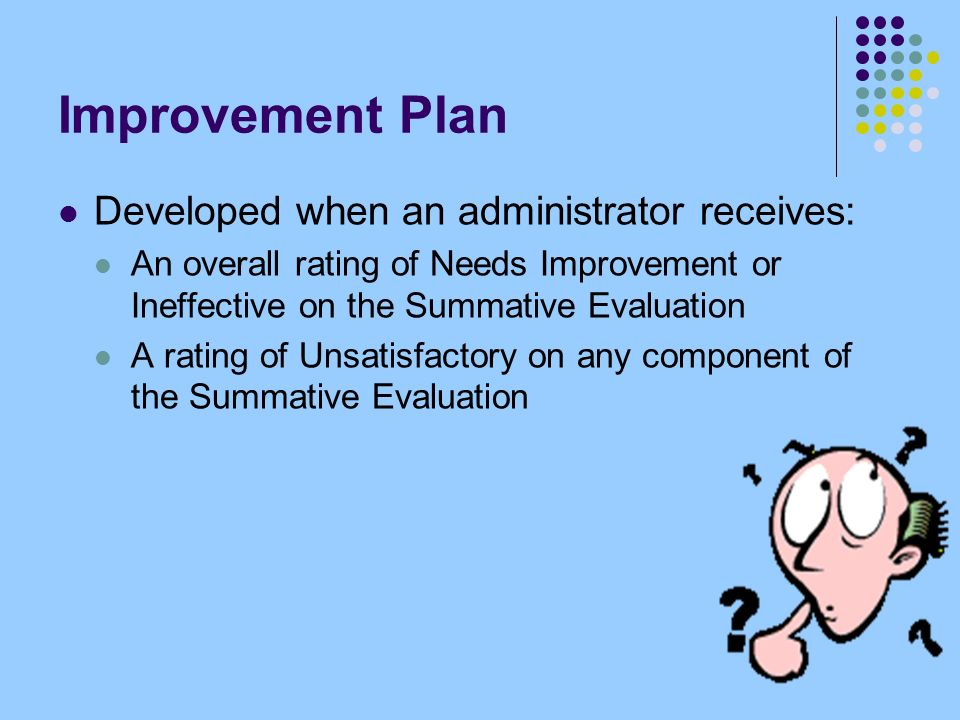 Improvement Plan Developed when an administrator receives: An overall rating of Needs Improvement or Ineffective on the Summative Evaluation A rating of Unsatisfactory on any component of the Summative Evaluation