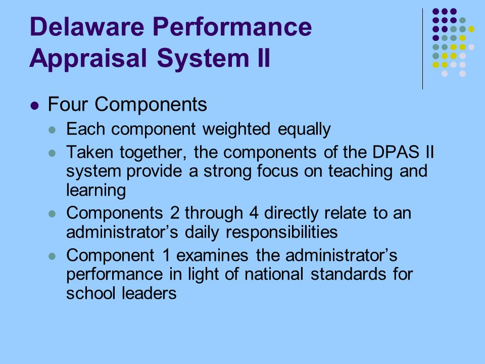 Delaware Performance Appraisal System II Four Components Each component weighted equally Taken together, the components of the DPAS II system provide a strong focus on teaching and learning Components 2 through 4 directly relate to an administrators daily responsibilities Component 1 examines the administrators performance in light of national standards for school leaders