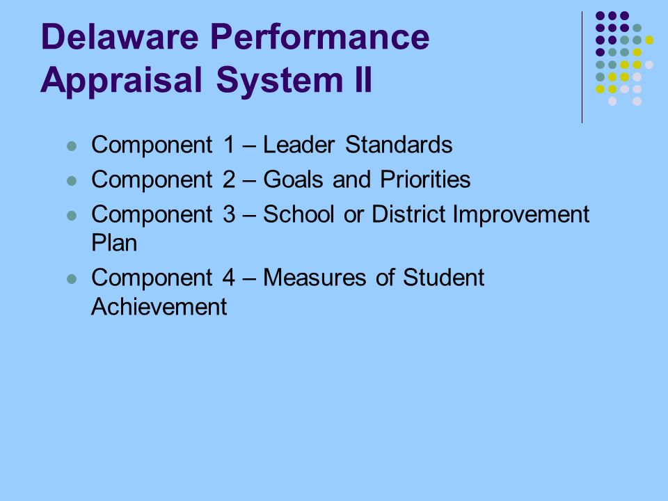 Delaware Performance Appraisal System II Component 1 – Leader Standards Component 2 – Goals and Priorities Component 3 – School or District Improvement Plan Component 4 – Measures of Student Achievement