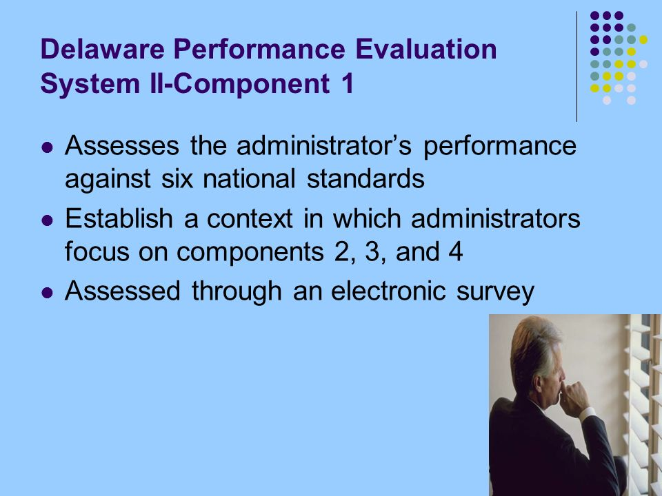 Delaware Performance Evaluation System II-Component 1 Assesses the administrators performance against six national standards Establish a context in which administrators focus on components 2, 3, and 4 Assessed through an electronic survey