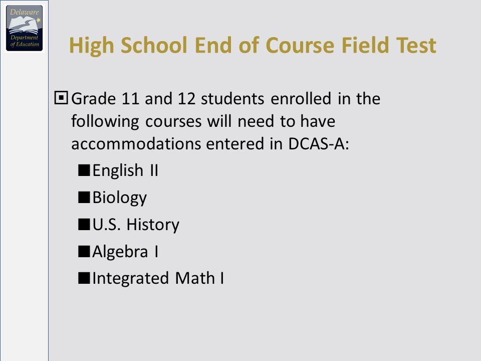 High School End of Course Field Test Grade 11 and 12 students enrolled in the following courses will need to have accommodations entered in DCAS-A: English II Biology U.S.
