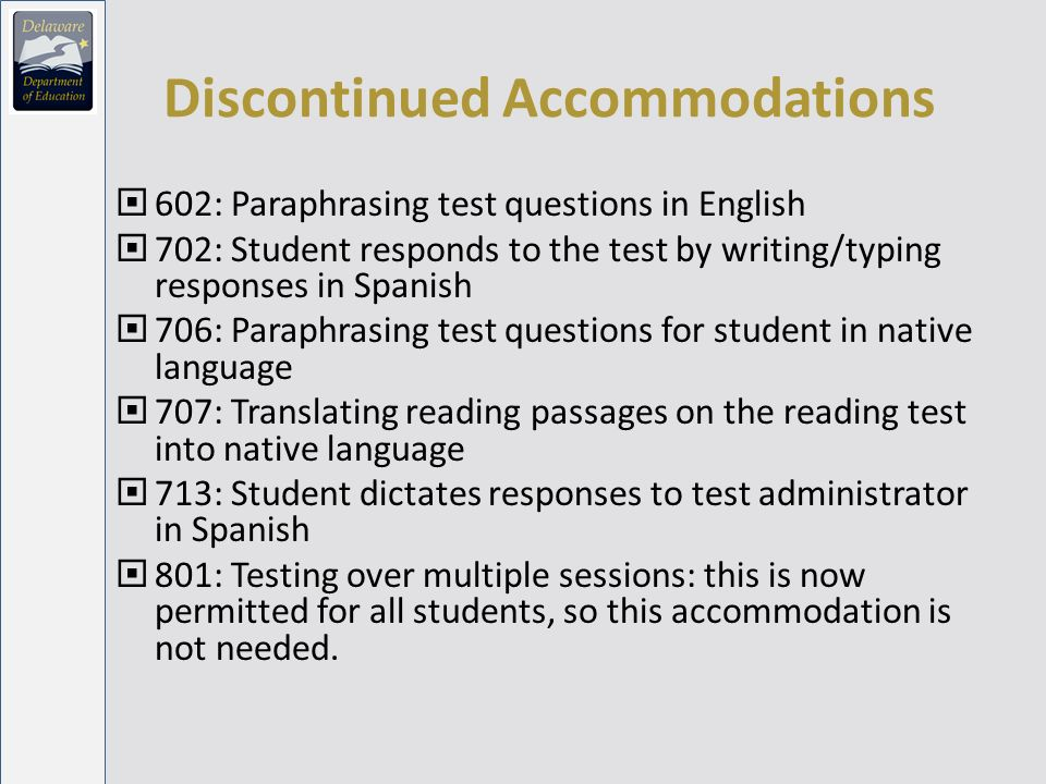Discontinued Accommodations 602: Paraphrasing test questions in English 702: Student responds to the test by writing/typing responses in Spanish 706: Paraphrasing test questions for student in native language 707: Translating reading passages on the reading test into native language 713: Student dictates responses to test administrator in Spanish 801: Testing over multiple sessions: this is now permitted for all students, so this accommodation is not needed.