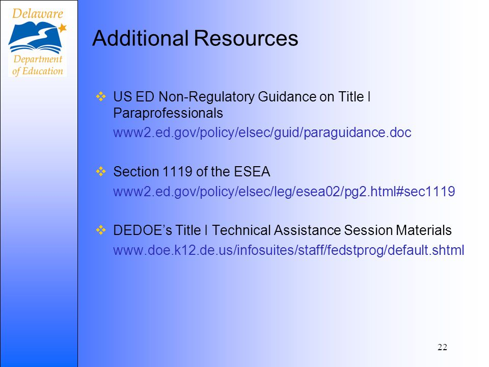 Additional Resources US ED Non-Regulatory Guidance on Title I Paraprofessionals www2.ed.gov/policy/elsec/guid/paraguidance.doc Section 1119 of the ESEA www2.ed.gov/policy/elsec/leg/esea02/pg2.html#sec1119 DEDOEs Title I Technical Assistance Session Materials www.doe.k12.de.us/infosuites/staff/fedstprog/default.shtml 22
