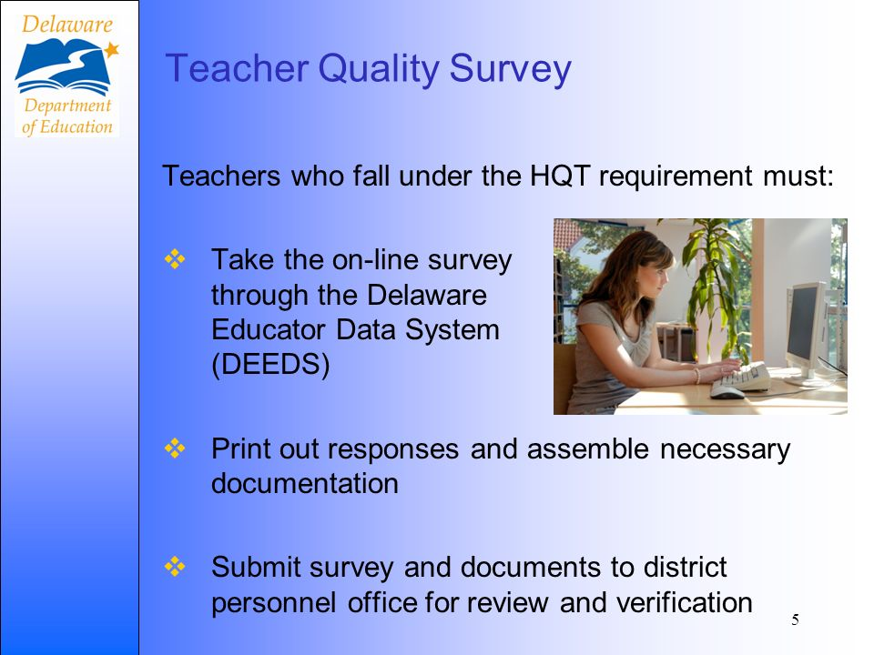 Teacher Quality Survey Teachers who fall under the HQT requirement must: Take the on-line survey through the Delaware Educator Data System (DEEDS) Print out responses and assemble necessary documentation Submit survey and documents to district personnel office for review and verification 5