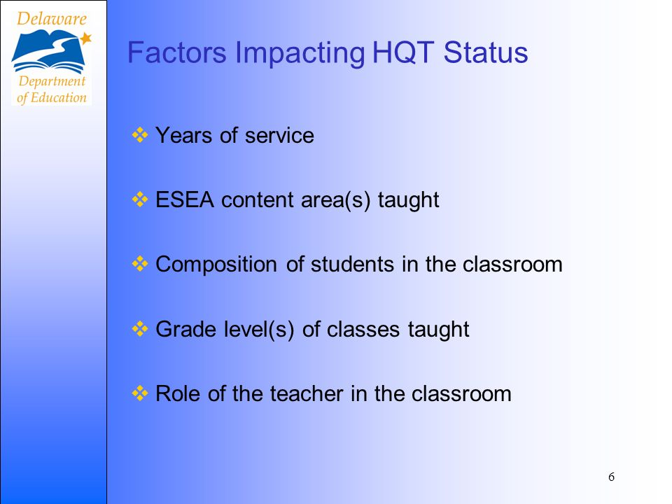 Factors Impacting HQT Status Years of service ESEA content area(s) taught Composition of students in the classroom Grade level(s) of classes taught Role of the teacher in the classroom 6