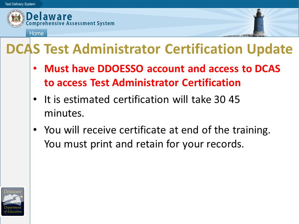 DCAS Test Administrator Certification Update Must have DDOESSO account and access to DCAS to access Test Administrator Certification It is estimated certification will take 30 45 minutes.