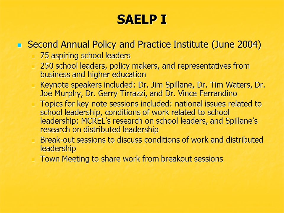 SAELP I First Annual Policy and Practice Institute (June 2003) First Annual Policy and Practice Institute (June 2003) 67 aspiring school leaders 67 aspiring school leaders 210 school leaders, policy makers, and representatives from business and higher education 210 school leaders, policy makers, and representatives from business and higher education Keynote speakers included: Dr.