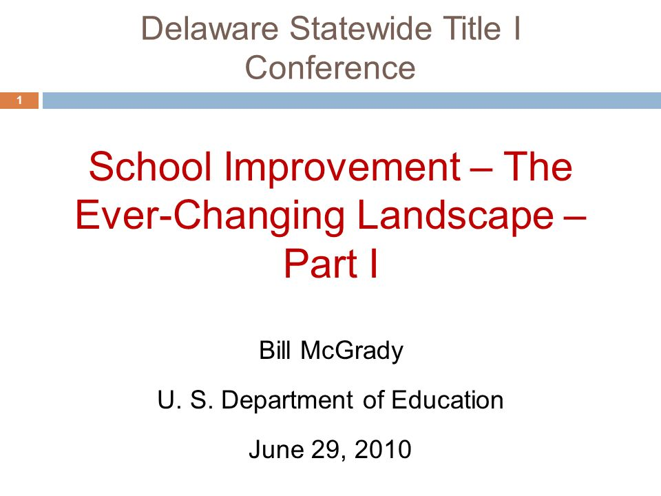 Delaware Statewide Title I Conference 1 School Improvement – The Ever-Changing Landscape – Part I June 29, 2010 Bill McGrady U.