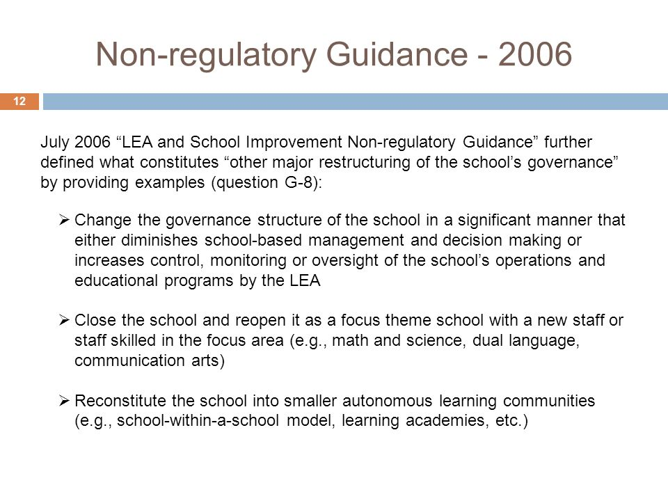 Non-regulatory Guidance Change the governance structure of the school in a significant manner that either diminishes school-based management and decision making or increases control, monitoring or oversight of the schools operations and educational programs by the LEA Close the school and reopen it as a focus theme school with a new staff or staff skilled in the focus area (e.g., math and science, dual language, communication arts) Reconstitute the school into smaller autonomous learning communities (e.g., school-within-a-school model, learning academies, etc.) July 2006 LEA and School Improvement Non-regulatory Guidance further defined what constitutes other major restructuring of the schools governance by providing examples (question G-8):