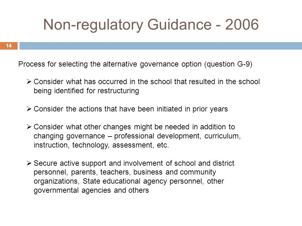 Non-regulatory Guidance Consider what has occurred in the school that resulted in the school being identified for restructuring Consider the actions that have been initiated in prior years Consider what other changes might be needed in addition to changing governance – professional development, curriculum, instruction, technology, assessment, etc.