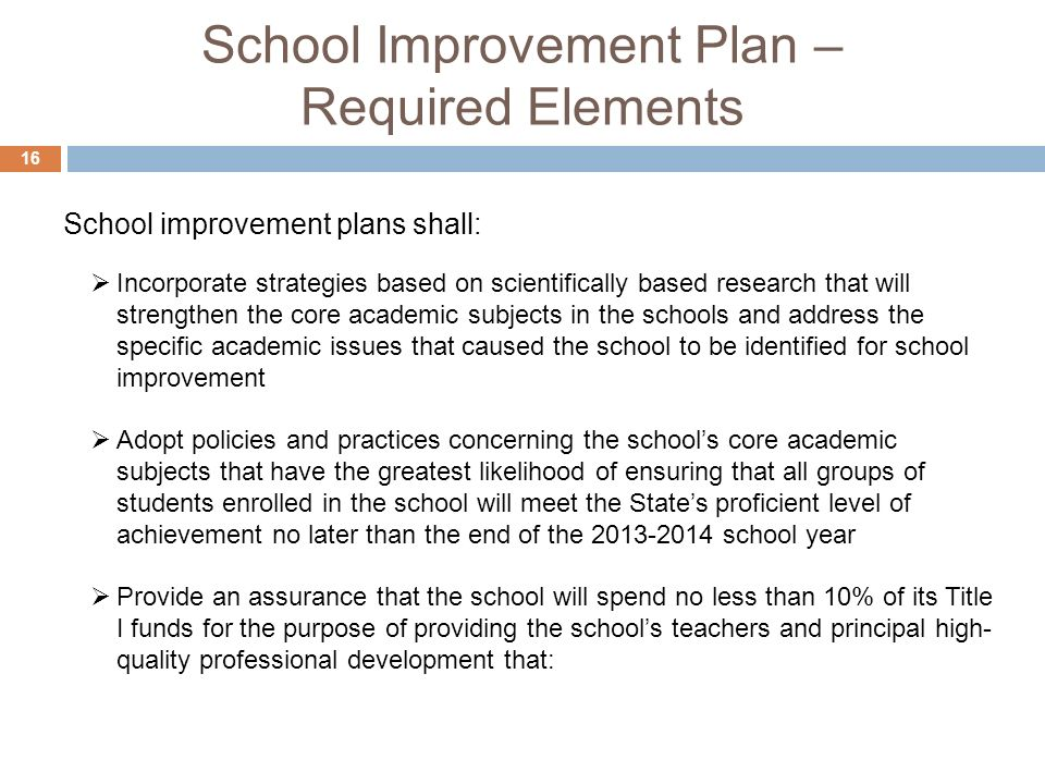 School Improvement Plan – Required Elements 16 Incorporate strategies based on scientifically based research that will strengthen the core academic subjects in the schools and address the specific academic issues that caused the school to be identified for school improvement Adopt policies and practices concerning the schools core academic subjects that have the greatest likelihood of ensuring that all groups of students enrolled in the school will meet the States proficient level of achievement no later than the end of the school year Provide an assurance that the school will spend no less than 10% of its Title I funds for the purpose of providing the schools teachers and principal high- quality professional development that: School improvement plans shall: