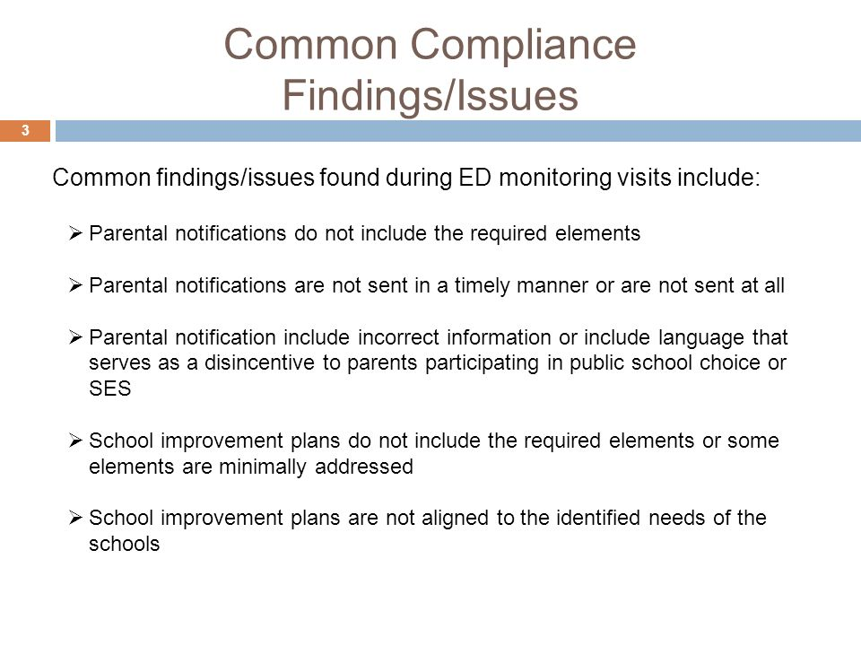 Common Compliance Findings/Issues 3 Parental notifications do not include the required elements Parental notifications are not sent in a timely manner or are not sent at all Parental notification include incorrect information or include language that serves as a disincentive to parents participating in public school choice or SES School improvement plans do not include the required elements or some elements are minimally addressed School improvement plans are not aligned to the identified needs of the schools Common findings/issues found during ED monitoring visits include: