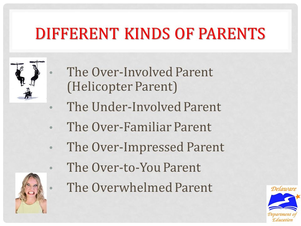 DIFFERENT KINDS OF PARENTS The Over-Involved Parent (Helicopter Parent) The Under-Involved Parent The Over-Familiar Parent The Over-Impressed Parent The Over-to-You Parent The Overwhelmed Parent