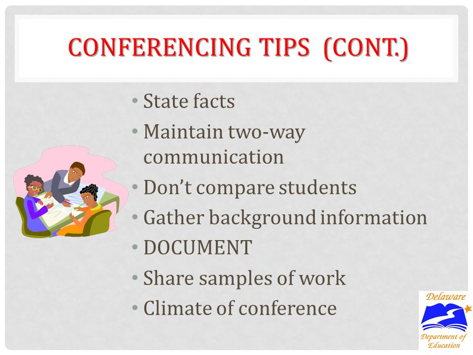 CONFERENCING TIPS (CONT.) State facts Maintain two-way communication Dont compare students Gather background information DOCUMENT Share samples of work Climate of conference