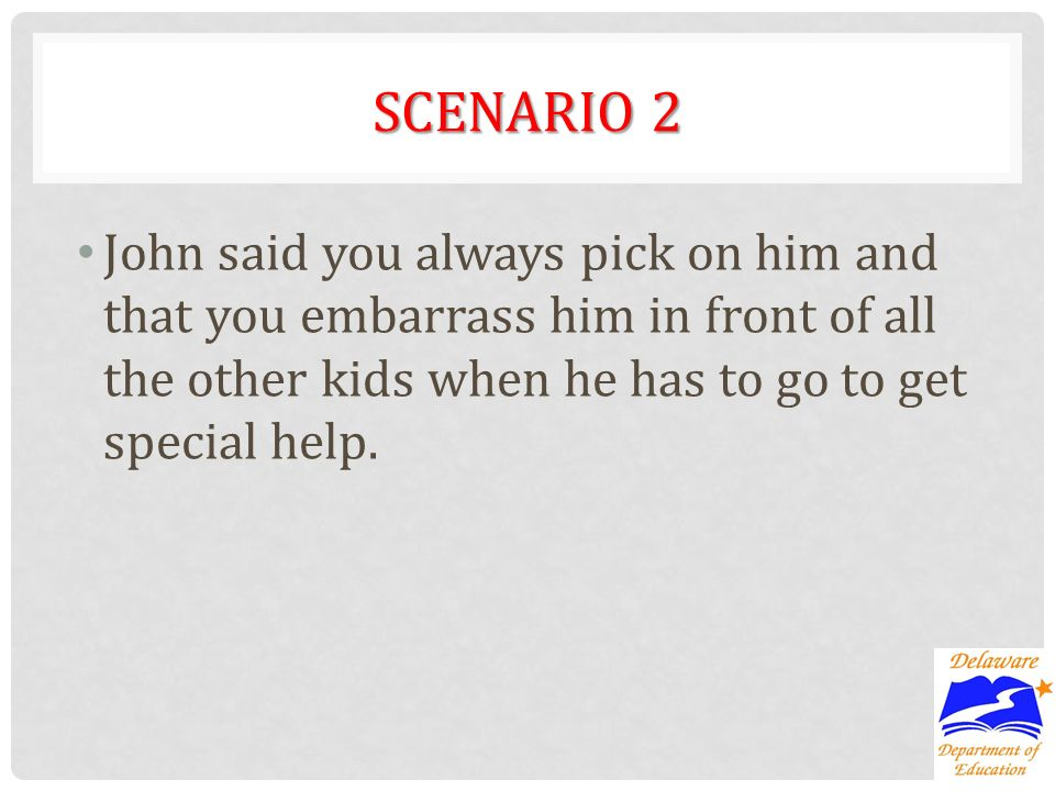 SCENARIO 2 John said you always pick on him and that you embarrass him in front of all the other kids when he has to go to get special help.