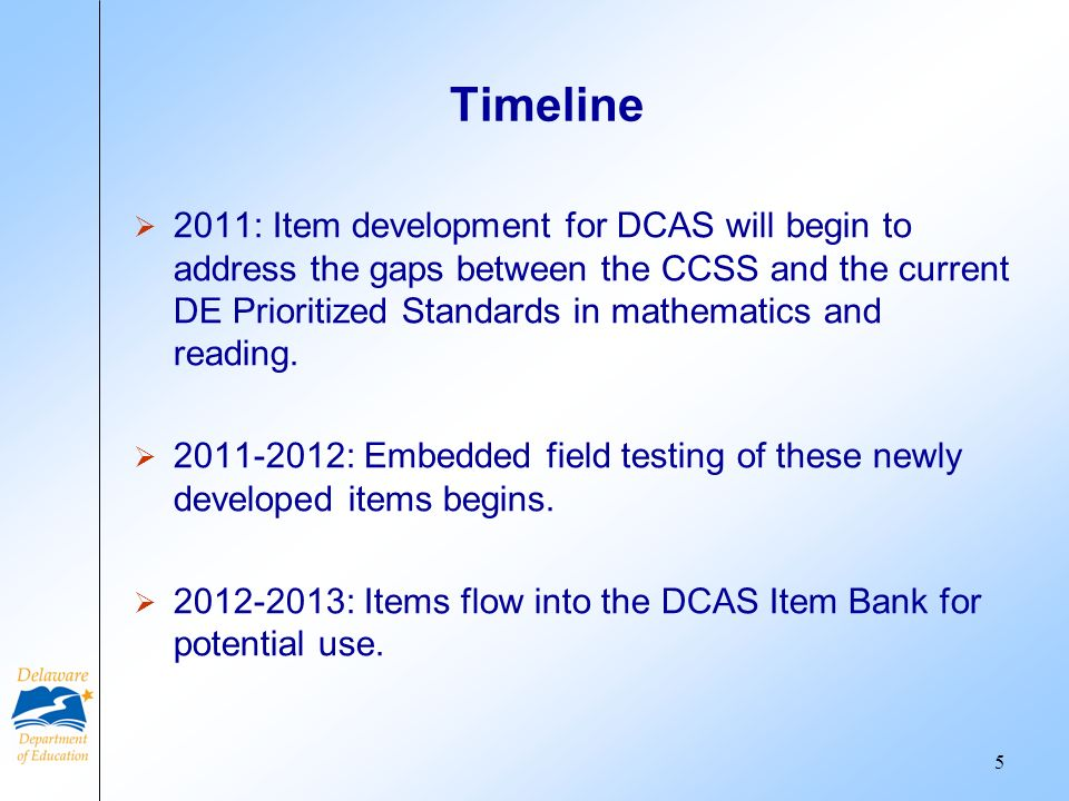 Timeline 2011: Item development for DCAS will begin to address the gaps between the CCSS and the current DE Prioritized Standards in mathematics and reading.