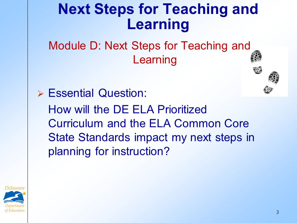 Next Steps for Teaching and Learning 3 Module D: Next Steps for Teaching and Learning Essential Question: How will the DE ELA Prioritized Curriculum and the ELA Common Core State Standards impact my next steps in planning for instruction