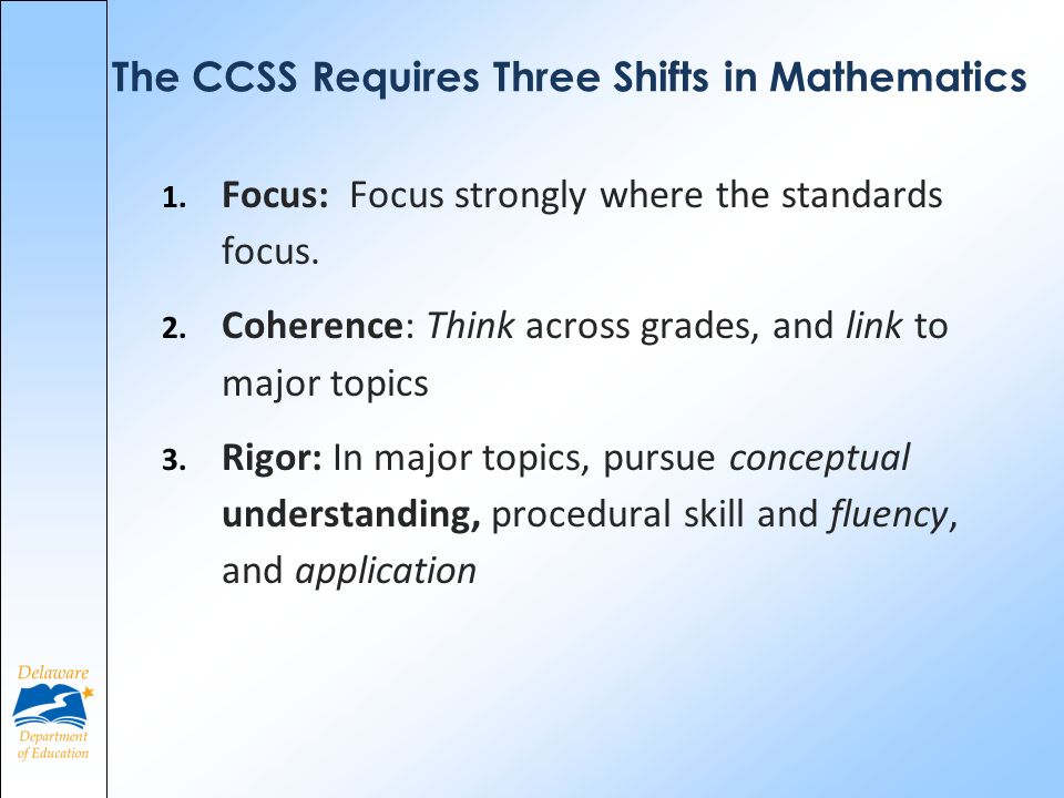 The CCSS Requires Three Shifts in Mathematics 1. Focus: Focus strongly where the standards focus.