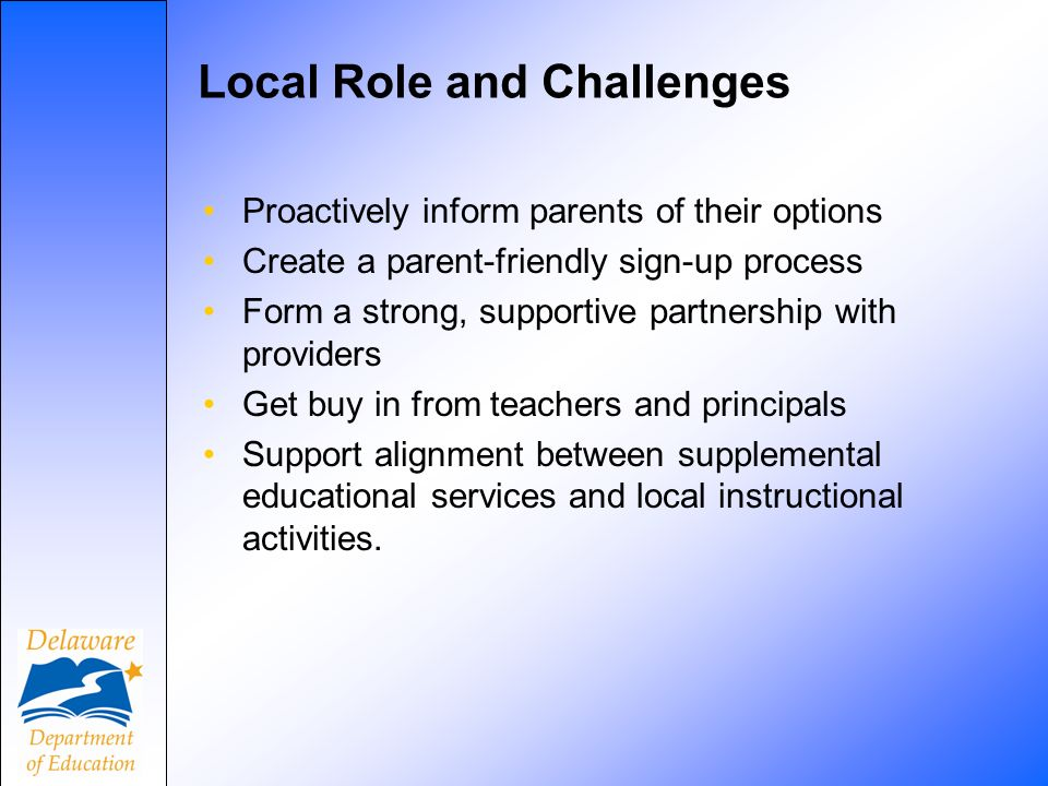 Local Role and Challenges Proactively inform parents of their options Create a parent-friendly sign-up process Form a strong, supportive partnership with providers Get buy in from teachers and principals Support alignment between supplemental educational services and local instructional activities.