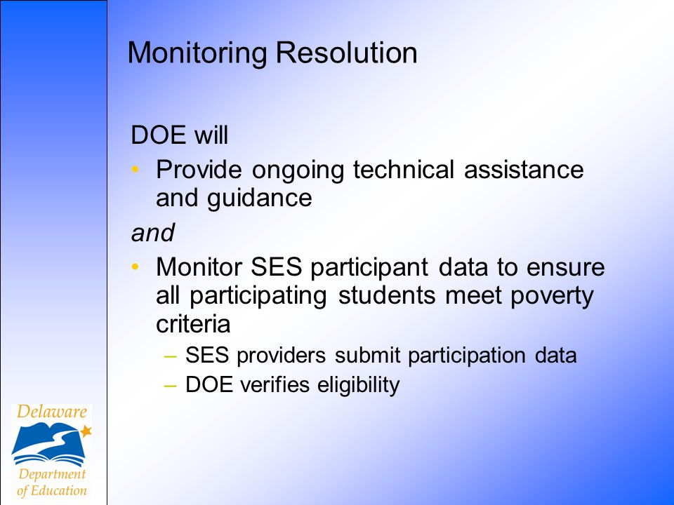 Monitoring Resolution DOE will Provide ongoing technical assistance and guidance and Monitor SES participant data to ensure all participating students meet poverty criteria –SES providers submit participation data –DOE verifies eligibility