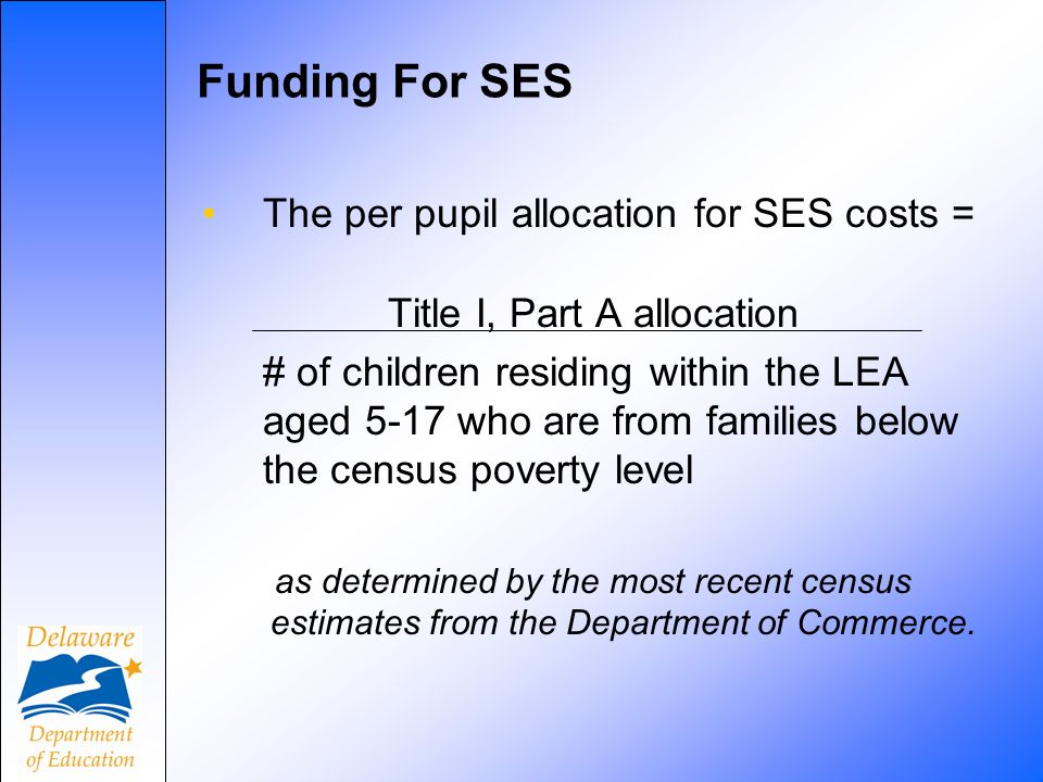 Funding For SES The per pupil allocation for SES costs = Title I, Part A allocation # of children residing within the LEA aged 5-17 who are from families below the census poverty level as determined by the most recent census estimates from the Department of Commerce.