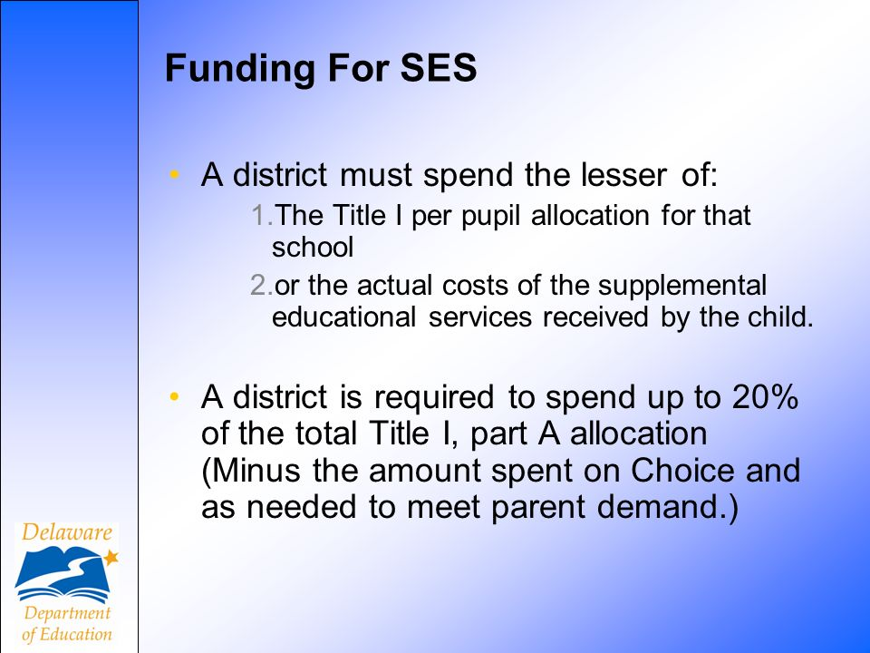 Funding For SES A district must spend the lesser of: 1.The Title I per pupil allocation for that school 2.or the actual costs of the supplemental educational services received by the child.