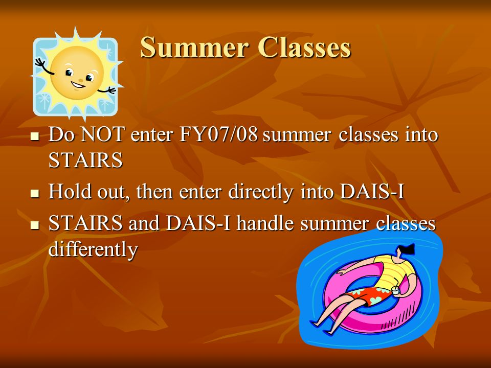 Summer Classes Do NOT enter FY07/08 summer classes into STAIRS Do NOT enter FY07/08 summer classes into STAIRS Hold out, then enter directly into DAIS-I Hold out, then enter directly into DAIS-I STAIRS and DAIS-I handle summer classes differently STAIRS and DAIS-I handle summer classes differently