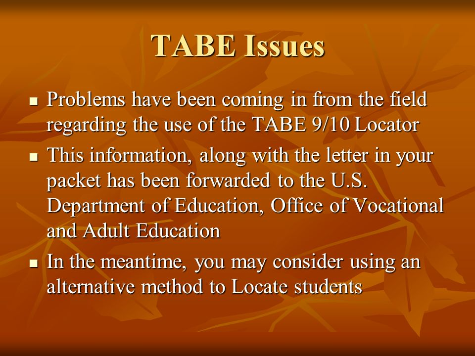 TABE Issues Problems have been coming in from the field regarding the use of the TABE 9/10 Locator Problems have been coming in from the field regarding the use of the TABE 9/10 Locator This information, along with the letter in your packet has been forwarded to the U.S.