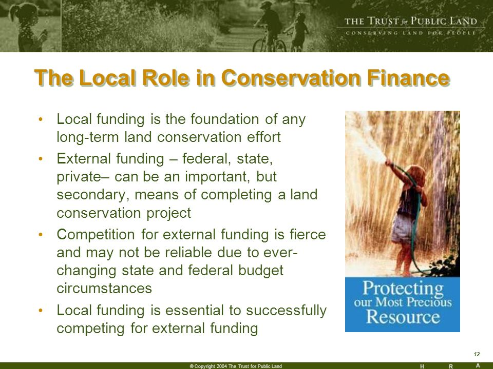 HR A 12 © Copyright 2004 The Trust for Public Land The Local Role in Conservation Finance Local funding is the foundation of any long-term land conservation effort External funding – federal, state, private– can be an important, but secondary, means of completing a land conservation project Competition for external funding is fierce and may not be reliable due to ever- changing state and federal budget circumstances Local funding is essential to successfully competing for external funding