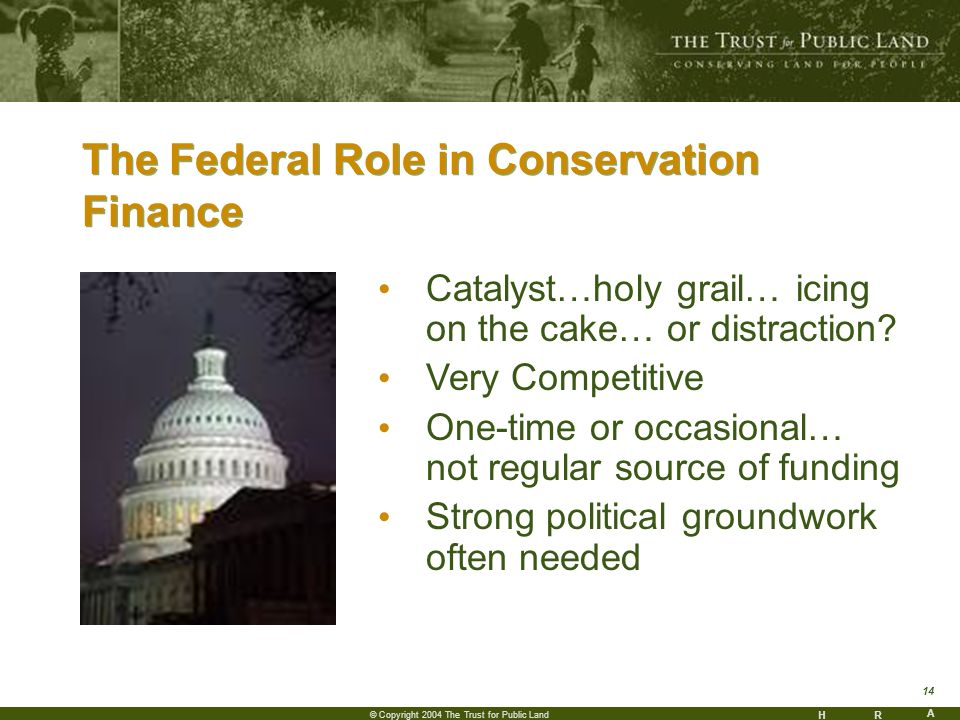 HR A 14 © Copyright 2004 The Trust for Public Land The Federal Role in Conservation Finance Catalyst…holy grail… icing on the cake… or distraction.