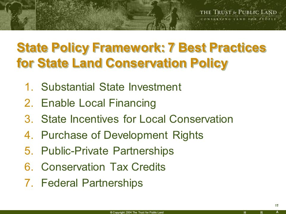 HR A 15 © Copyright 2004 The Trust for Public Land State Policy Framework: 7 Best Practices for State Land Conservation Policy 1.Substantial State Investment 2.Enable Local Financing 3.State Incentives for Local Conservation 4.Purchase of Development Rights 5.Public-Private Partnerships 6.Conservation Tax Credits 7.Federal Partnerships