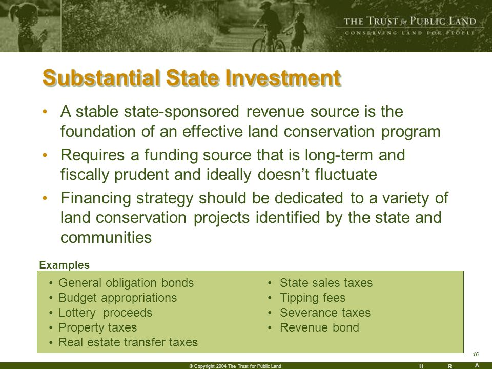 HR A 16 © Copyright 2004 The Trust for Public Land Substantial State Investment A stable state-sponsored revenue source is the foundation of an effective land conservation program Requires a funding source that is long-term and fiscally prudent and ideally doesnt fluctuate Financing strategy should be dedicated to a variety of land conservation projects identified by the state and communities General obligation bonds Budget appropriations Lottery proceeds Property taxes Real estate transfer taxes State sales taxes Tipping fees Severance taxes Revenue bond Examples