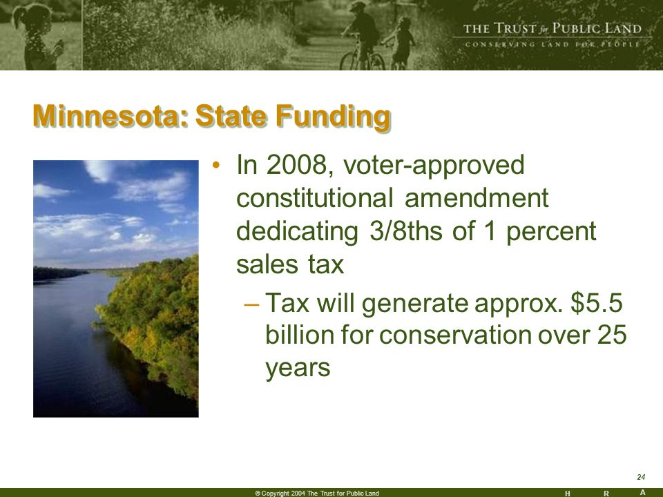 HR A 24 © Copyright 2004 The Trust for Public Land Minnesota: State Funding Minnesota: State Funding In 2008, voter-approved constitutional amendment dedicating 3/8ths of 1 percent sales tax –Tax will generate approx.