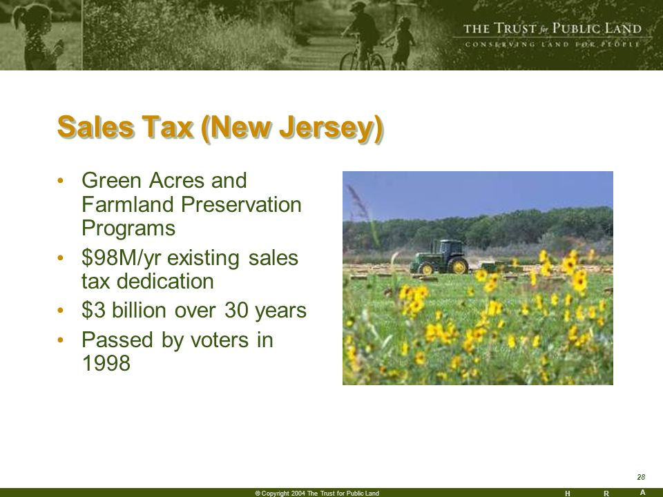 HR A 28 © Copyright 2004 The Trust for Public Land Sales Tax (New Jersey) Green Acres and Farmland Preservation Programs $98M/yr existing sales tax dedication $3 billion over 30 years Passed by voters in 1998