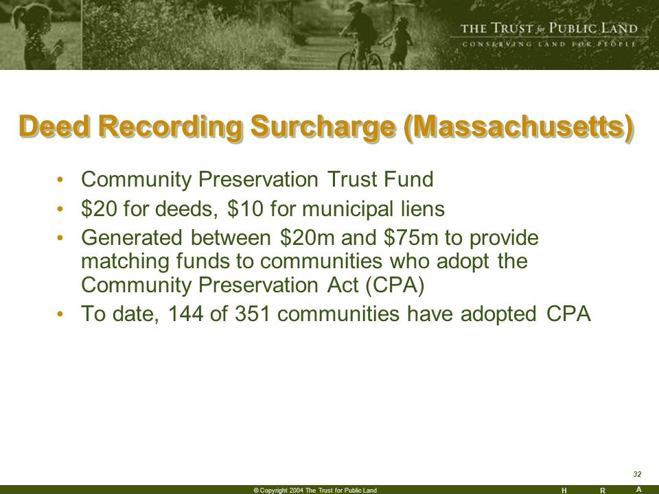 HR A 32 © Copyright 2004 The Trust for Public Land Deed Recording Surcharge (Massachusetts) Community Preservation Trust Fund $20 for deeds, $10 for municipal liens Generated between $20m and $75m to provide matching funds to communities who adopt the Community Preservation Act (CPA) To date, 144 of 351 communities have adopted CPA