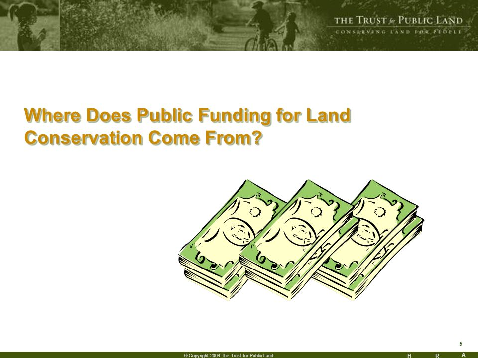 HR A 6 © Copyright 2004 The Trust for Public Land Where Does Public Funding for Land Conservation Come From