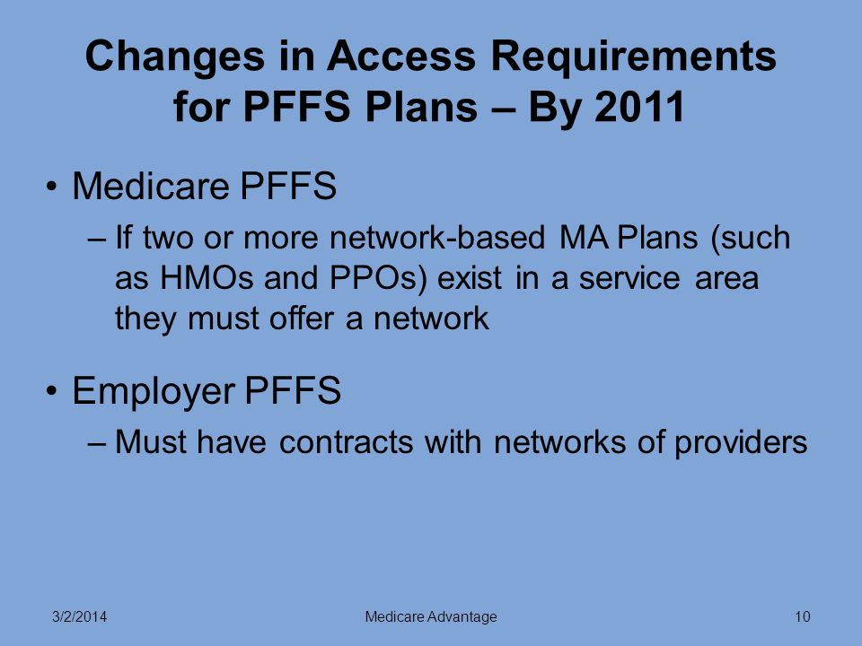 3/2/2014Medicare Advantage10 Changes in Access Requirements for PFFS Plans – By 2011 Medicare PFFS –If two or more network-based MA Plans (such as HMOs and PPOs) exist in a service area they must offer a network Employer PFFS –Must have contracts with networks of providers