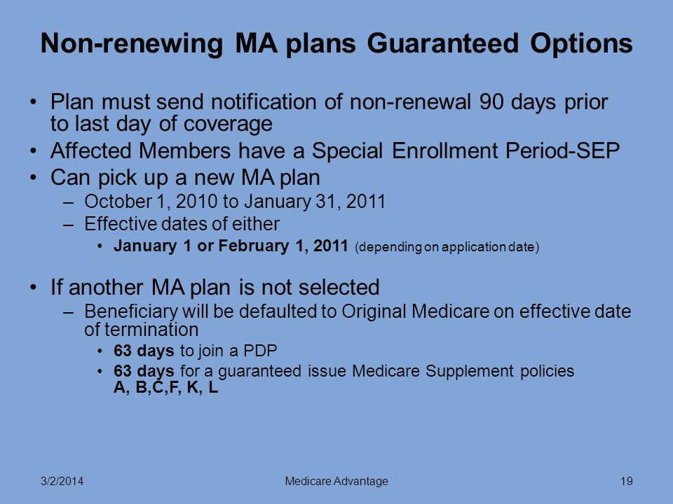 3/2/2014Medicare Advantage19 Non-renewing MA plans Guaranteed Options Plan must send notification of non-renewal 90 days prior to last day of coverage Affected Members have a Special Enrollment Period-SEP Can pick up a new MA plan –October 1, 2010 to January 31, 2011 –Effective dates of either January 1 or February 1, 2011 (depending on application date) If another MA plan is not selected –Beneficiary will be defaulted to Original Medicare on effective date of termination 63 days to join a PDP 63 days for a guaranteed issue Medicare Supplement policies A, B,C,F, K, L