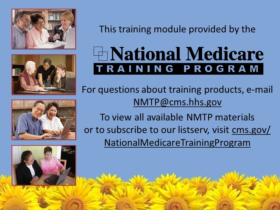 This training module provided by the For questions about training products,  To view all available NMTP materials or to subscribe to our listserv, visit cms.gov/ NationalMedicareTrainingProgramcms.gov/ NationalMedicareTrainingProgram
