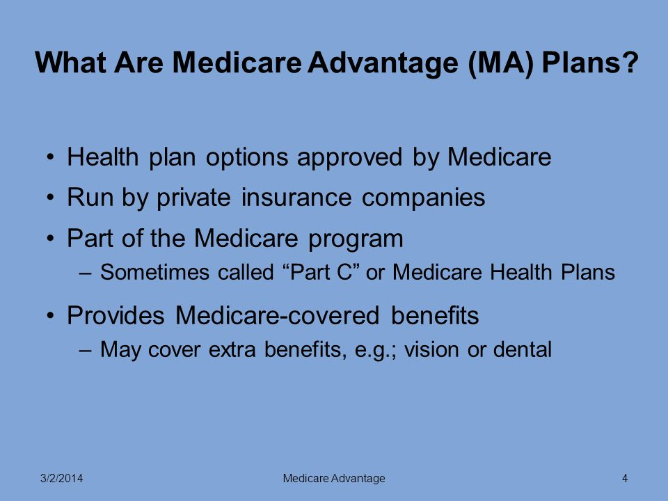 3/2/2014Medicare Advantage4 Health plan options approved by Medicare Run by private insurance companies Part of the Medicare program –Sometimes called Part C or Medicare Health Plans Provides Medicare-covered benefits –May cover extra benefits, e.g.; vision or dental What Are Medicare Advantage (MA) Plans