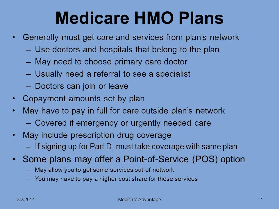 3/2/2014Medicare Advantage7 Medicare HMO Plans Generally must get care and services from plans network –Use doctors and hospitals that belong to the plan –May need to choose primary care doctor –Usually need a referral to see a specialist –Doctors can join or leave Copayment amounts set by plan May have to pay in full for care outside plans network –Covered if emergency or urgently needed care May include prescription drug coverage –If signing up for Part D, must take coverage with same plan Some plans may offer a Point-of-Service (POS) option –May allow you to get some services out-of-network –You may have to pay a higher cost share for these services