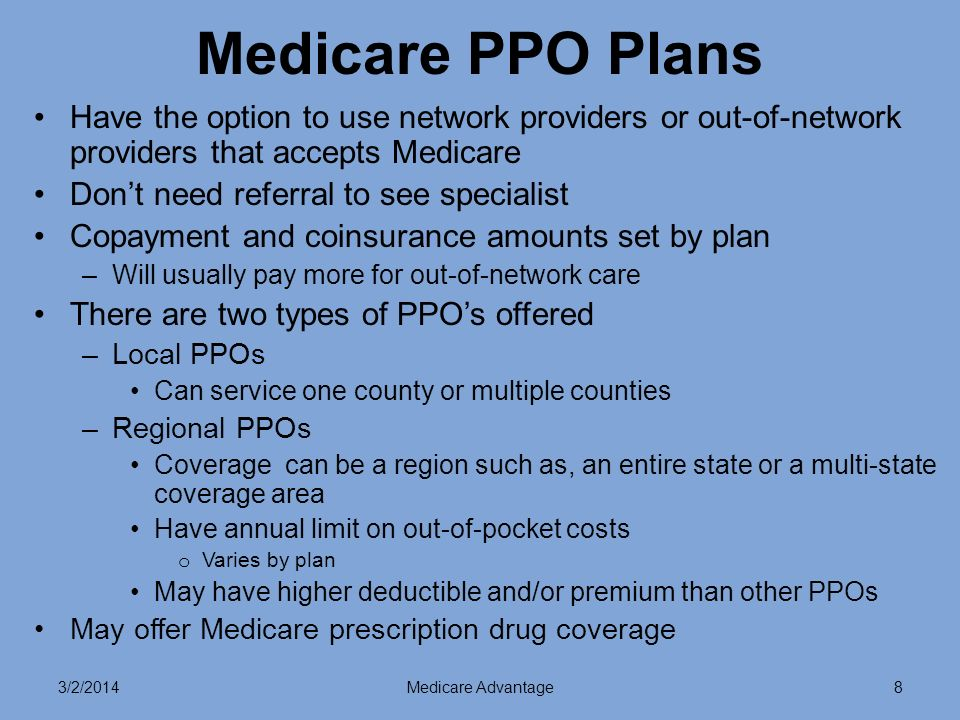 3/2/2014Medicare Advantage8 Medicare PPO Plans Have the option to use network providers or out-of-network providers that accepts Medicare Dont need referral to see specialist Copayment and coinsurance amounts set by plan –Will usually pay more for out-of-network care There are two types of PPOs offered –Local PPOs Can service one county or multiple counties –Regional PPOs Coverage can be a region such as, an entire state or a multi-state coverage area Have annual limit on out-of-pocket costs o Varies by plan May have higher deductible and/or premium than other PPOs May offer Medicare prescription drug coverage