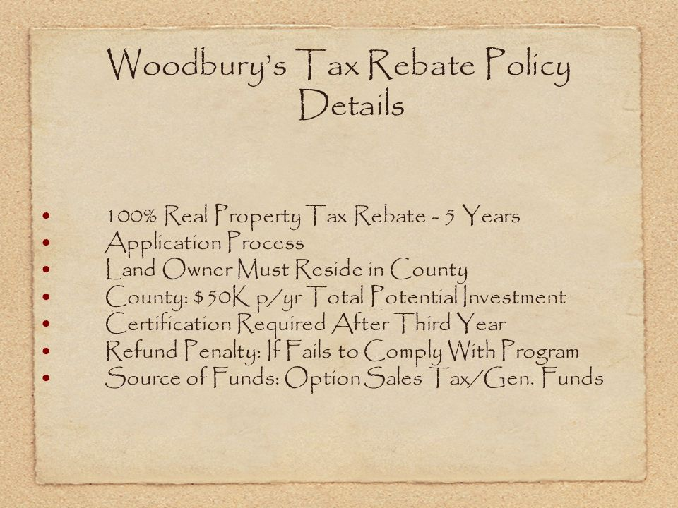 Woodburys Tax Rebate Policy Details 100% Real Property Tax Rebate - 5 Years Application Process Land Owner Must Reside in County County: $50K p/yr Total Potential Investment Certification Required After Third Year Refund Penalty: If Fails to Comply With Program Source of Funds: Option Sales Tax/Gen.