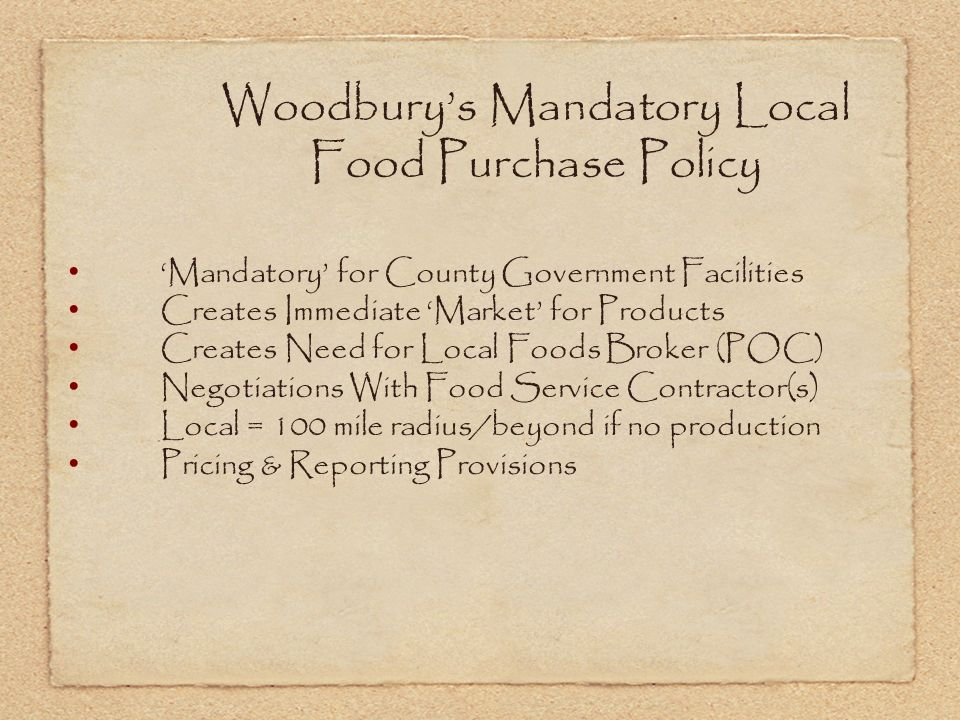 Woodburys Mandatory Local Food Purchase Policy Mandatory for County Government Facilities Creates Immediate Market for Products Creates Need for Local Foods Broker (POC) Negotiations With Food Service Contractor(s) Local = 100 mile radius/beyond if no production Pricing & Reporting Provisions