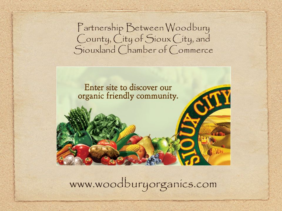 Partnership Between Woodbury County, City of Sioux City, and Siouxland Chamber of Commerce www.woodburyorganics.com
