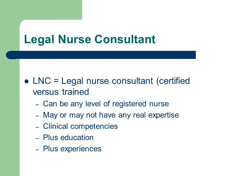 Legal Nurse Consultant LNC = Legal nurse consultant (certified versus trained – Can be any level of registered nurse – May or may not have any real expertise – Clinical competencies – Plus education – Plus experiences