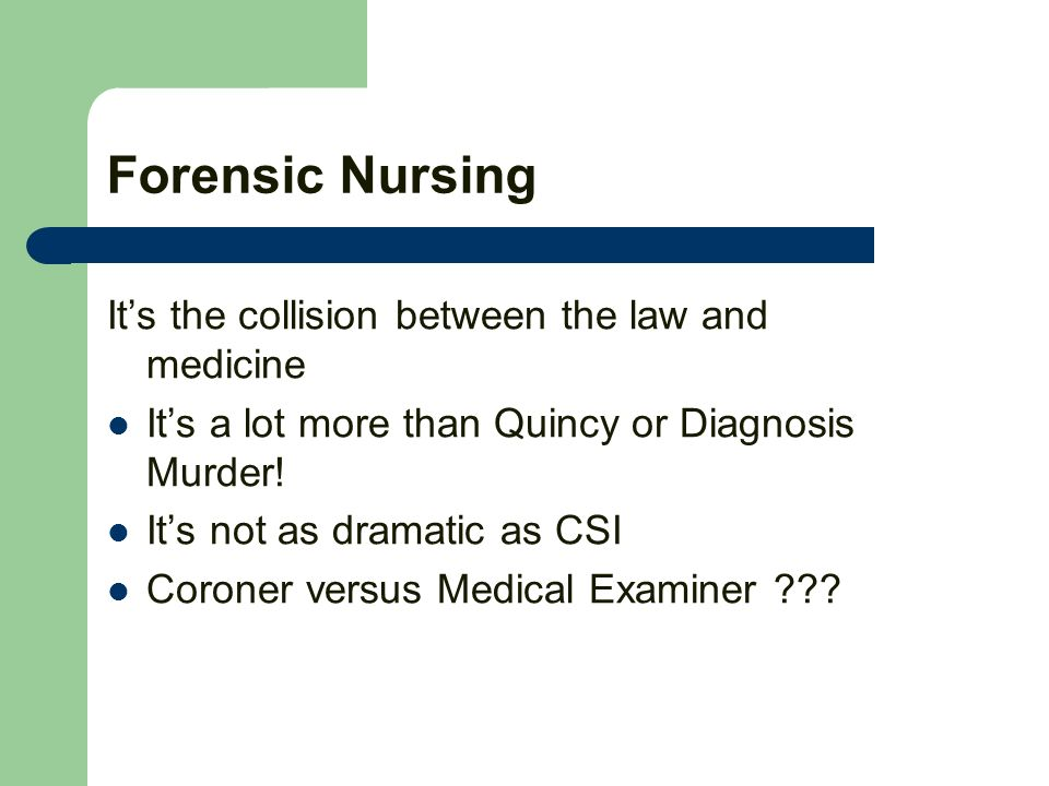 Forensic Nursing Its the collision between the law and medicine Its a lot more than Quincy or Diagnosis Murder.