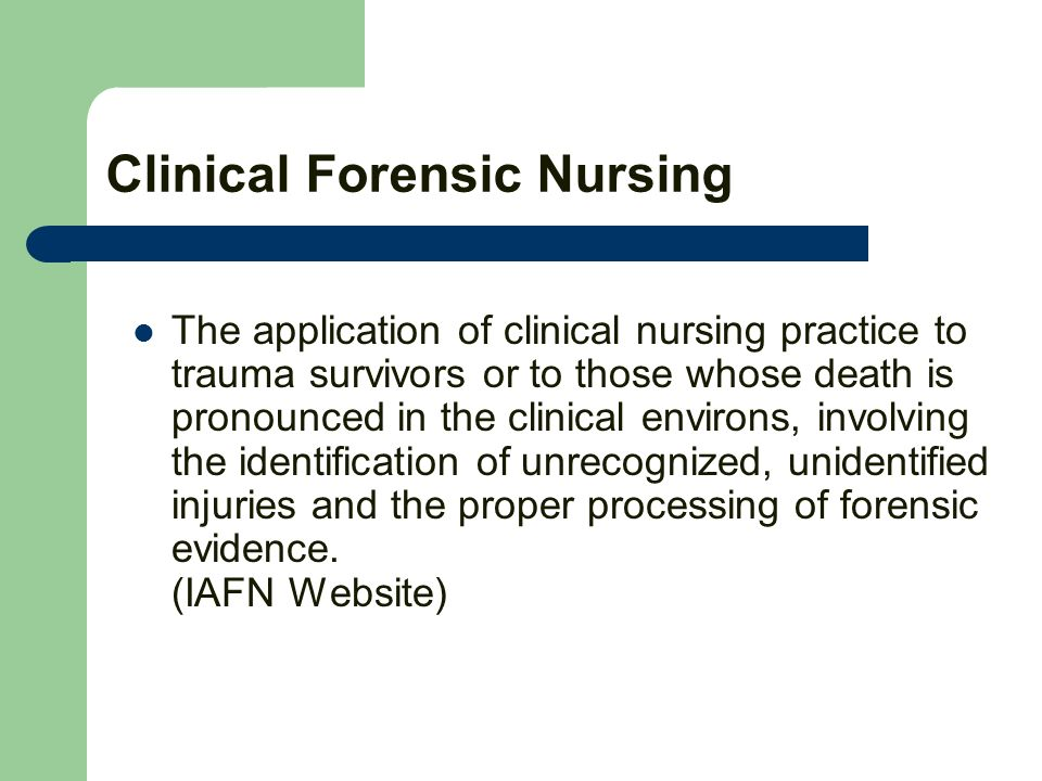 Clinical Forensic Nursing The application of clinical nursing practice to trauma survivors or to those whose death is pronounced in the clinical environs, involving the identification of unrecognized, unidentified injuries and the proper processing of forensic evidence.